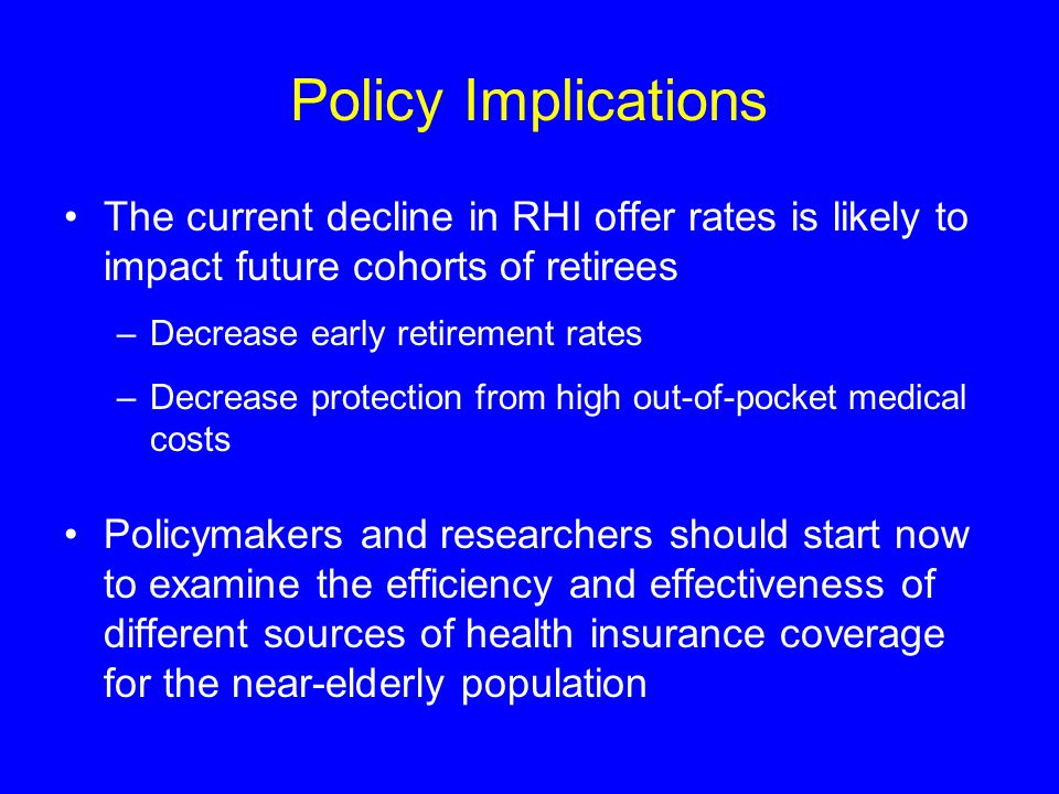 Policy Implications The current decline in RHI offer rates is likely to impact future cohorts of retirees –Decrease early retirement rates –Decrease p