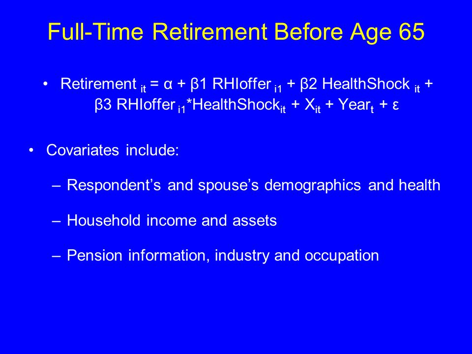 Full-Time Retirement Before Age 65 Retirement it = α + β1 RHIoffer i1 + β2 HealthShock it + β3 RHIoffer i1 *HealthShock it + X it + Year t + ε Covariates include: –Respondents and spouses demographics and health –Household income and assets –Pension information, industry and occupation