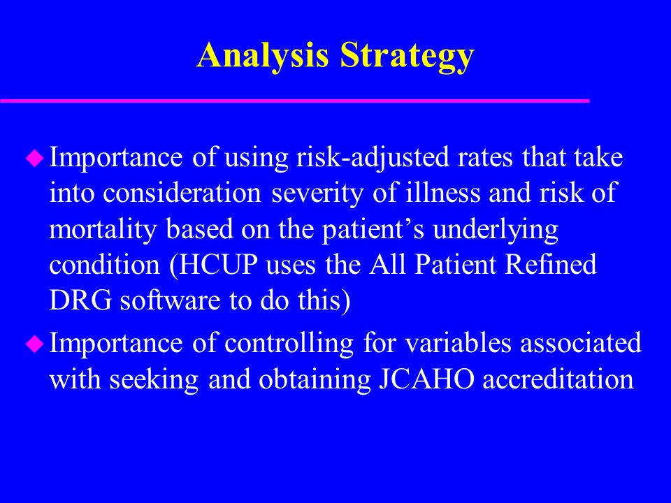 Analysis Strategy u Importance of using risk-adjusted rates that take into consideration severity of illness and risk of mortality based on the patien