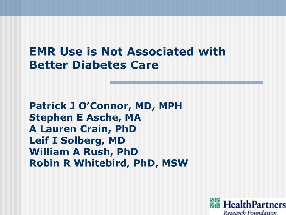 EMR Use is Not Associated with Better Diabetes Care Patrick J OConnor, MD, MPH Stephen E Asche, MA A Lauren Crain, PhD Leif I Solberg, MD William A Rush, PhD Robin R Whitebird, PhD, MSW