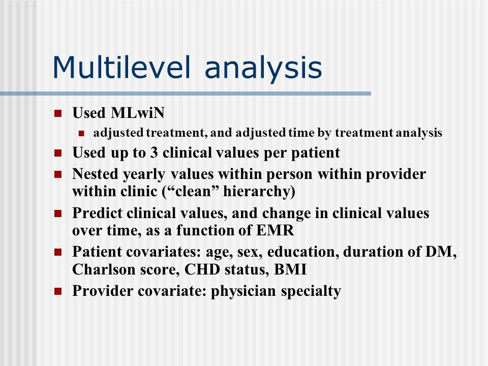 Multilevel analysis Used MLwiN adjusted treatment, and adjusted time by treatment analysis Used up to 3 clinical values per patient Nested yearly values within person within provider within clinic (clean hierarchy) Predict clinical values, and change in clinical values over time, as a function of EMR Patient covariates: age, sex, education, duration of DM, Charlson score, CHD status, BMI Provider covariate: physician specialty