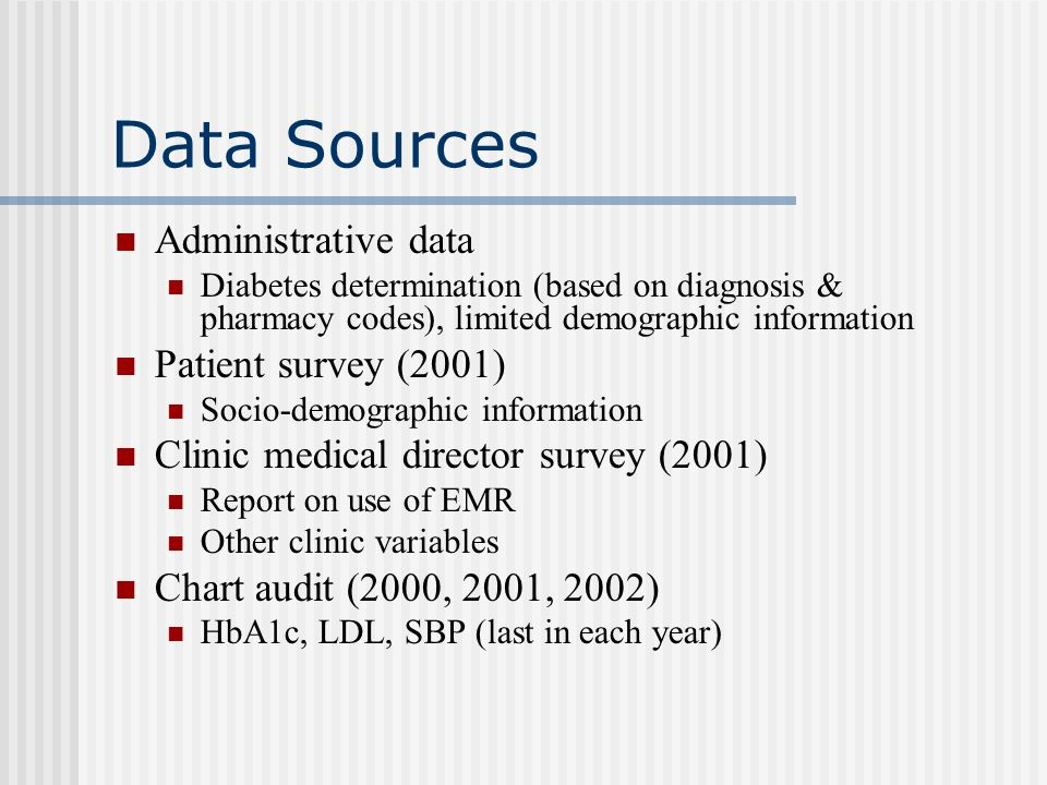 Project Quest Diabetes Sample Diabetes patients in 1999 (based on ICD-9 and pharmacy codes), N=4802 HealthPartners insurance, 19+ years old in 1999 Returned patient survey, N=2838 Self-report confirmed having diabetes, N=2754 Consented to chart audit, N=2019 Linked to a clinic in which a clinic medical director completed a survey N=1491 DM patients from N=60 clinics
