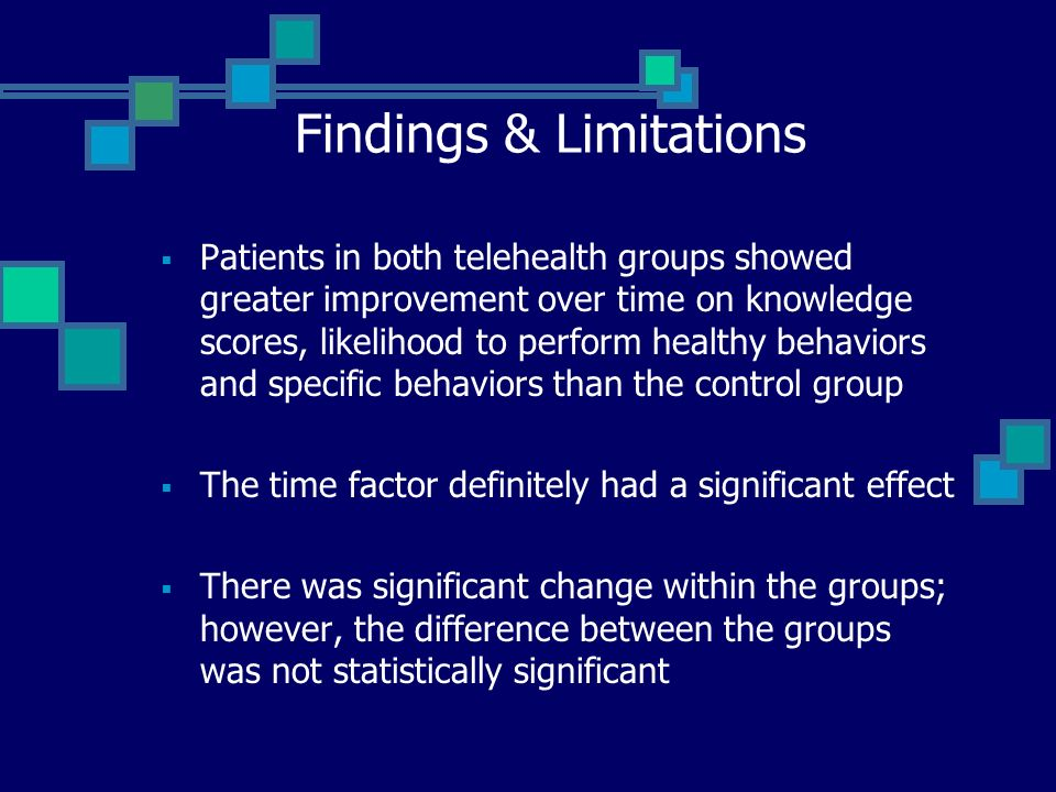 Findings & Limitations Patients in both telehealth groups showed greater improvement over time on knowledge scores, likelihood to perform healthy behaviors and specific behaviors than the control group The time factor definitely had a significant effect There was significant change within the groups; however, the difference between the groups was not statistically significant