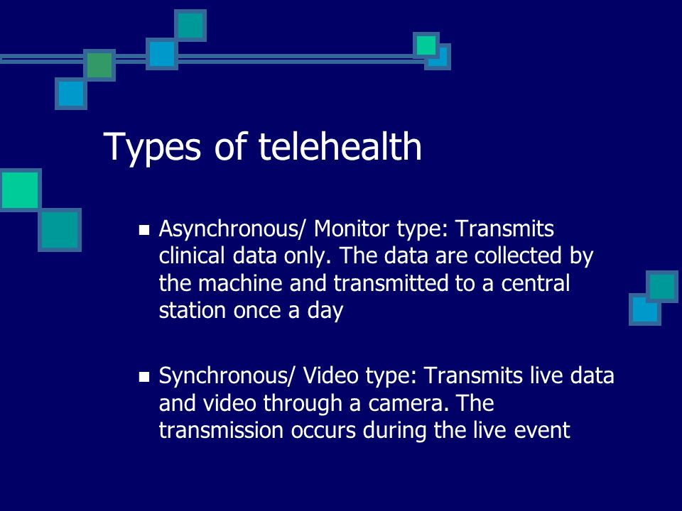 Types of telehealth Asynchronous/ Monitor type: Transmits clinical data only.