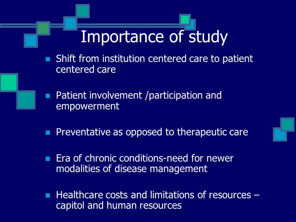 Importance of study Shift from institution centered care to patient centered care Patient involvement /participation and empowerment Preventative as opposed to therapeutic care Era of chronic conditions-need for newer modalities of disease management Healthcare costs and limitations of resources – capitol and human resources
