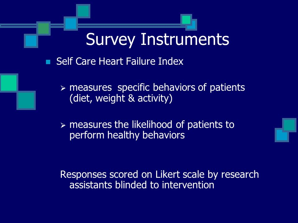 Survey Instruments Self Care Heart Failure Index measures specific behaviors of patients (diet, weight & activity) measures the likelihood of patients