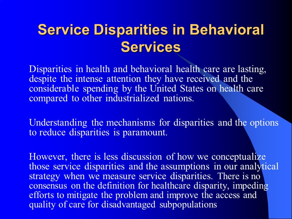 Service Disparities in Behavioral Services Disparities in health and behavioral health care are lasting, despite the intense attention they have received and the considerable spending by the United States on health care compared to other industrialized nations.