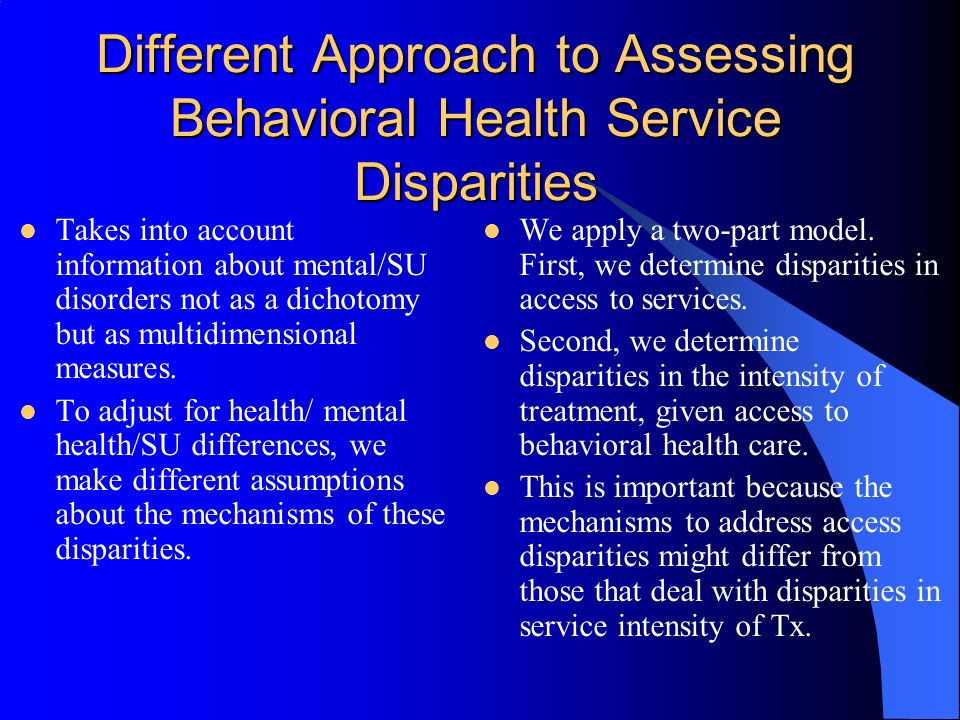 Different Approach to Assessing Behavioral Health Service Disparities Takes into account information about mental/SU disorders not as a dichotomy but as multidimensional measures.