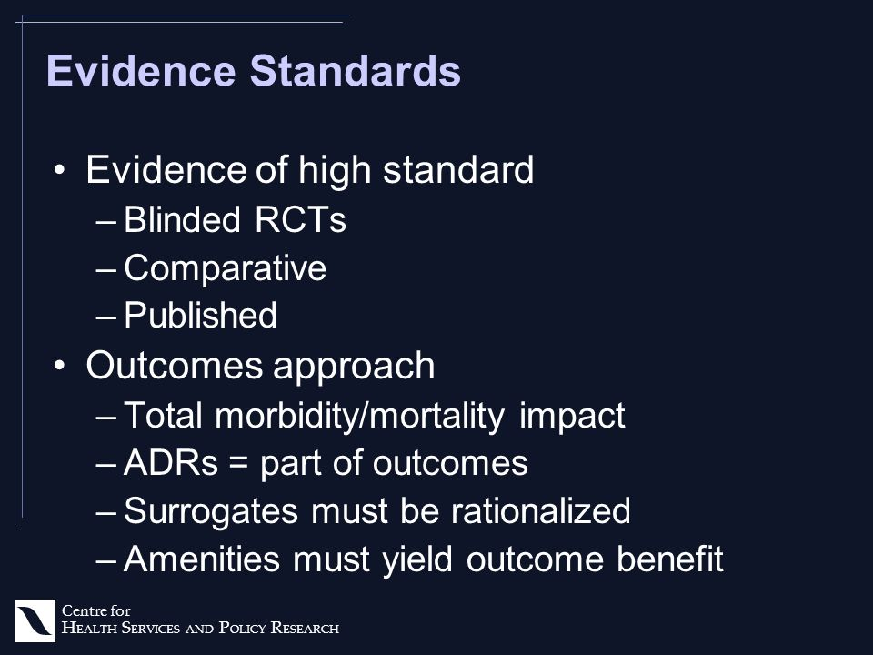 Centre for H EALTH S ERVICES AND P OLICY R ESEARCH Evidence Standards Evidence of high standard –Blinded RCTs –Comparative –Published Outcomes approach –Total morbidity/mortality impact –ADRs = part of outcomes –Surrogates must be rationalized –Amenities must yield outcome benefit