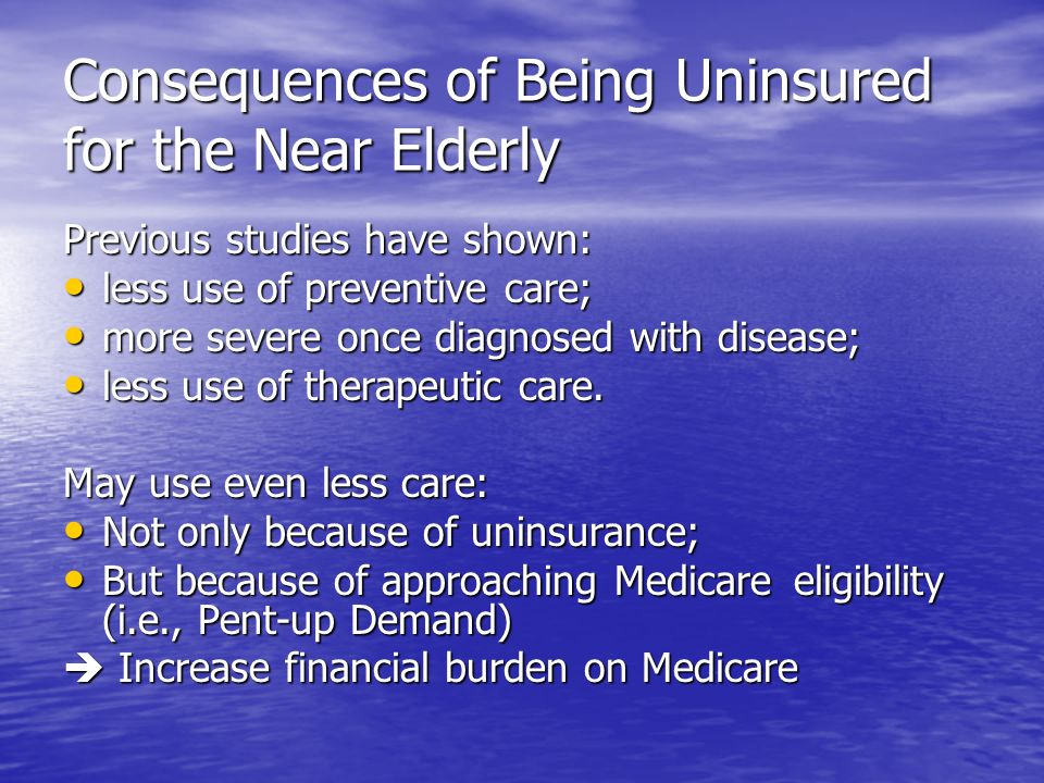 Consequences of Being Uninsured for the Near Elderly Previous studies have shown: less use of preventive care; less use of preventive care; more sever