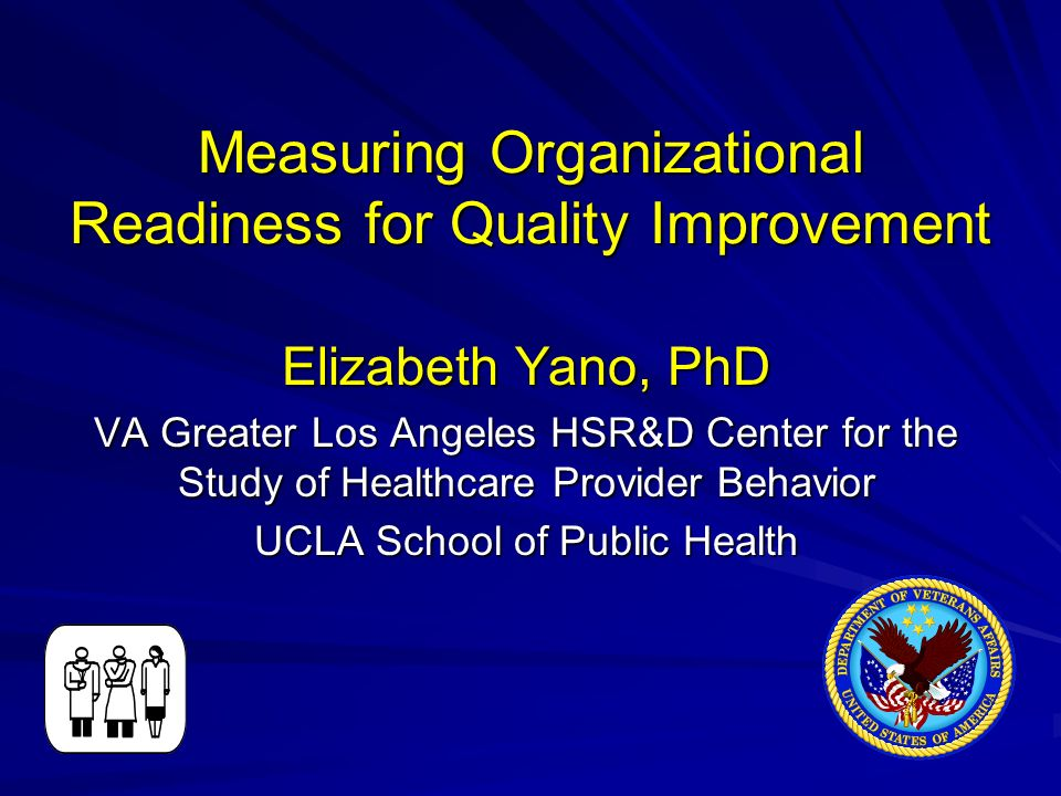 Measuring Organizational Readiness for Quality Improvement Elizabeth Yano, PhD VA Greater Los Angeles HSR&D Center for the Study of Healthcare Provider Behavior UCLA School of Public Health
