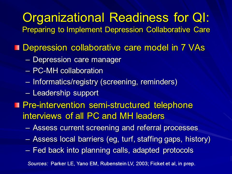 Organizational Readiness for QI: Preparing to Implement Depression Collaborative Care Depression collaborative care model in 7 VAs –Depression care manager –PC-MH collaboration –Informatics/registry (screening, reminders) –Leadership support Pre-intervention semi-structured telephone interviews of all PC and MH leaders –Assess current screening and referral processes –Assess local barriers (eg, turf, staffing gaps, history) –Fed back into planning calls, adapted protocols Sources: Parker LE, Yano EM, Rubenstein LV, 2003; Ficket et al, in prep.