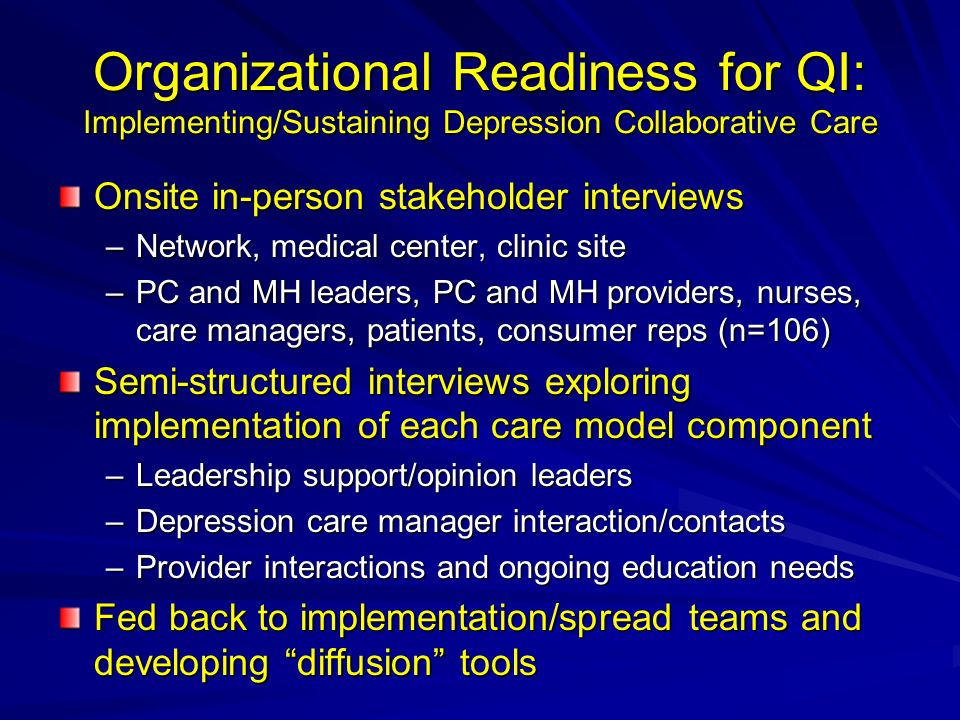 Organizational Readiness for QI: Implementing/Sustaining Depression Collaborative Care Onsite in-person stakeholder interviews –Network, medical center, clinic site –PC and MH leaders, PC and MH providers, nurses, care managers, patients, consumer reps (n=106) Semi-structured interviews exploring implementation of each care model component –Leadership support/opinion leaders –Depression care manager interaction/contacts –Provider interactions and ongoing education needs Fed back to implementation/spread teams and developing diffusion tools