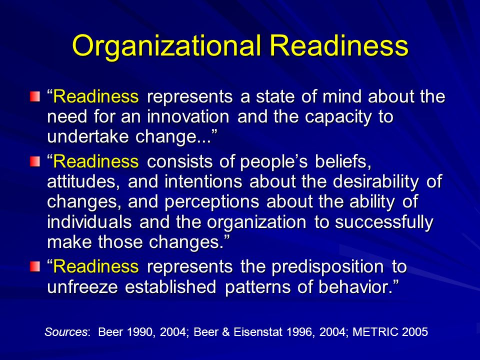 Organizational Readiness Readiness represents a state of mind about the need for an innovation and the capacity to undertake change...Readiness represents a state of mind about the need for an innovation and the capacity to undertake change...