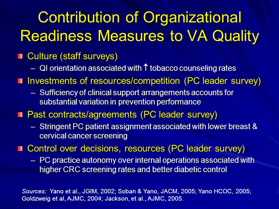 Contribution of Organizational Readiness Measures to VA Quality Culture (staff surveys) –QI orientation associated with tobacco counseling rates Investments of resources/competition (PC leader survey) –Sufficiency of clinical support arrangements accounts for substantial variation in prevention performance Past contracts/agreements (PC leader survey) –Stringent PC patient assignment associated with lower breast & cervical cancer screening Control over decisions, resources (PC leader survey) –PC practice autonomy over internal operations associated with higher CRC screening rates and better diabetic control Sources: Yano et al., JGIM, 2002; Soban & Yano, JACM, 2005; Yano HCOC, 2005; Goldzweig et al, AJMC, 2004; Jackson, et al., AJMC, 2005.