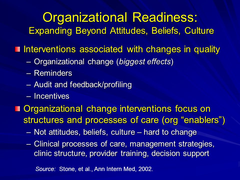 Organizational Readiness: Expanding Beyond Attitudes, Beliefs, Culture Interventions associated with changes in quality –Organizational change (biggest effects) –Reminders –Audit and feedback/profiling –Incentives Organizational change interventions focus on structures and processes of care (org enablers) –Not attitudes, beliefs, culture – hard to change –Clinical processes of care, management strategies, clinic structure, provider training, decision support Source: Stone, et al., Ann Intern Med, 2002.