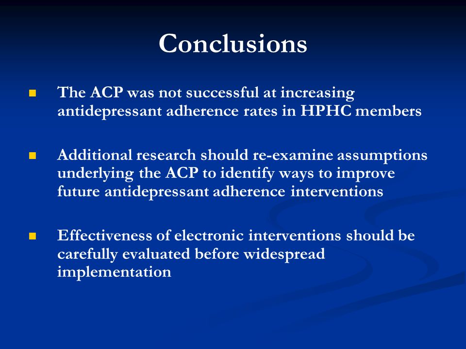Conclusions The ACP was not successful at increasing antidepressant adherence rates in HPHC members Additional research should re-examine assumptions underlying the ACP to identify ways to improve future antidepressant adherence interventions Effectiveness of electronic interventions should be carefully evaluated before widespread implementation