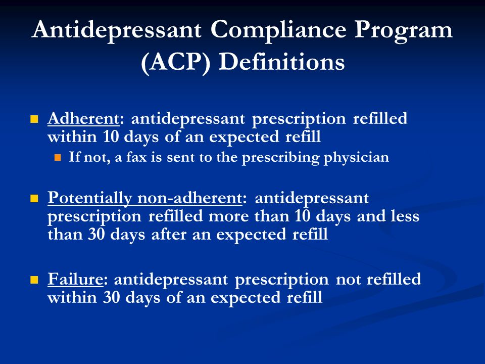 Antidepressant Compliance Program (ACP) Definitions Adherent: antidepressant prescription refilled within 10 days of an expected refill If not, a fax is sent to the prescribing physician Potentially non-adherent: antidepressant prescription refilled more than 10 days and less than 30 days after an expected refill Failure: antidepressant prescription not refilled within 30 days of an expected refill