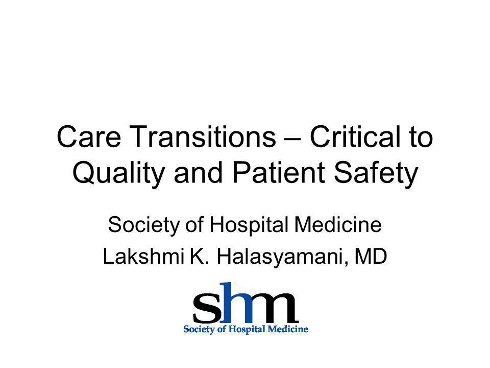 Care Transitions – Critical to Quality and Patient Safety Society of Hospital Medicine Lakshmi K. Halasyamani, MD