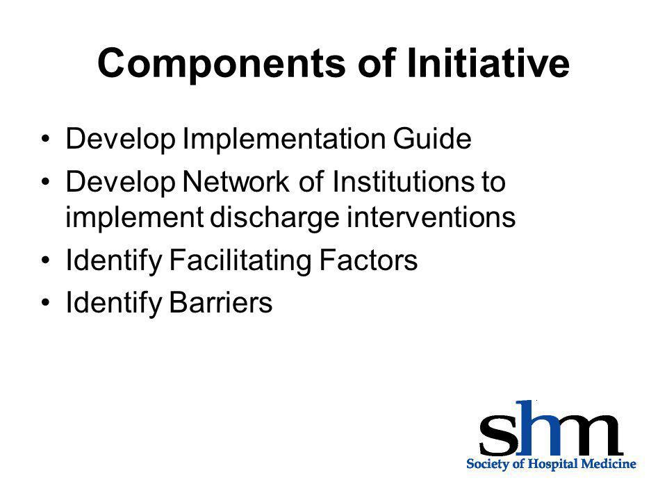 Components of Initiative Develop Implementation Guide Develop Network of Institutions to implement discharge interventions Identify Facilitating Facto