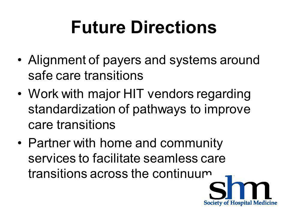 Future Directions Alignment of payers and systems around safe care transitions Work with major HIT vendors regarding standardization of pathways to im