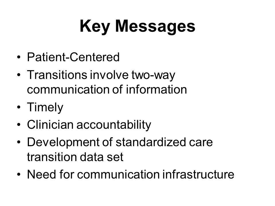 Key Messages Patient-Centered Transitions involve two-way communication of information Timely Clinician accountability Development of standardized care transition data set Need for communication infrastructure