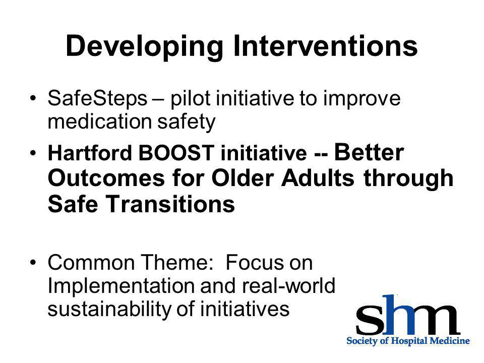 Developing Interventions SafeSteps – pilot initiative to improve medication safety Hartford BOOST initiative -- Better Outcomes for Older Adults through Safe Transitions Common Theme: Focus on Implementation and real-world sustainability of initiatives