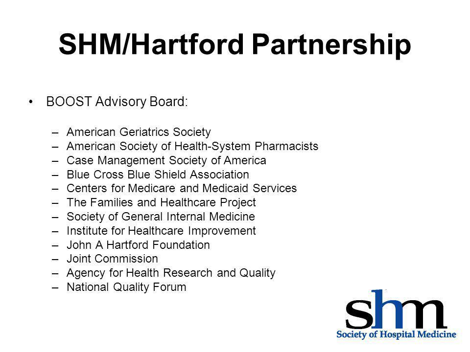 SHM/Hartford Partnership BOOST Advisory Board: –American Geriatrics Society –American Society of Health-System Pharmacists –Case Management Society of America –Blue Cross Blue Shield Association –Centers for Medicare and Medicaid Services –The Families and Healthcare Project –Society of General Internal Medicine –Institute for Healthcare Improvement –John A Hartford Foundation –Joint Commission –Agency for Health Research and Quality –National Quality Forum