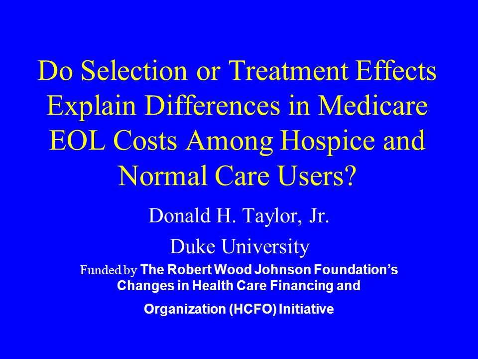 Do Selection or Treatment Effects Explain Differences in Medicare EOL Costs Among Hospice and Normal Care Users? Donald H. Taylor, Jr. Duke University