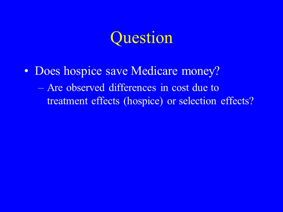 Question Does hospice save Medicare money? –Are observed differences in cost due to treatment effects (hospice) or selection effects?