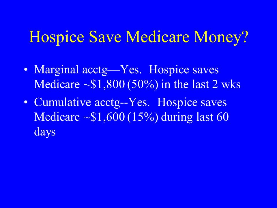 Hospice Save Medicare Money? Marginal acctgYes. Hospice saves Medicare ~$1,800 (50%) in the last 2 wks Cumulative acctg--Yes. Hospice saves Medicare ~