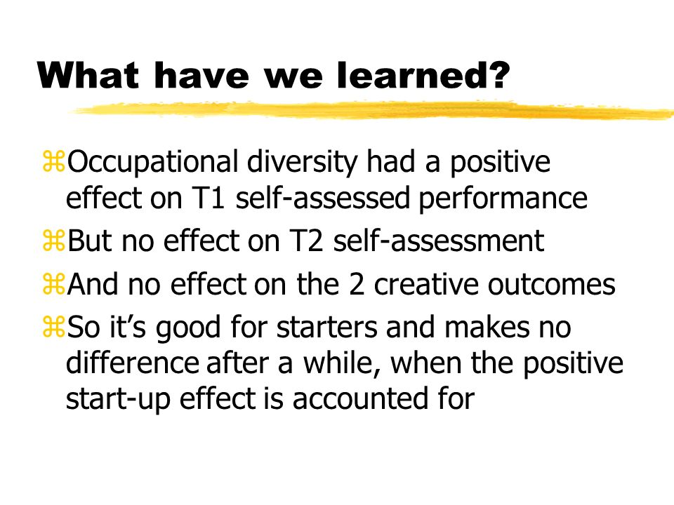 What have we learned? zOccupational diversity had a positive effect on T1 self-assessed performance zBut no effect on T2 self-assessment zAnd no effec