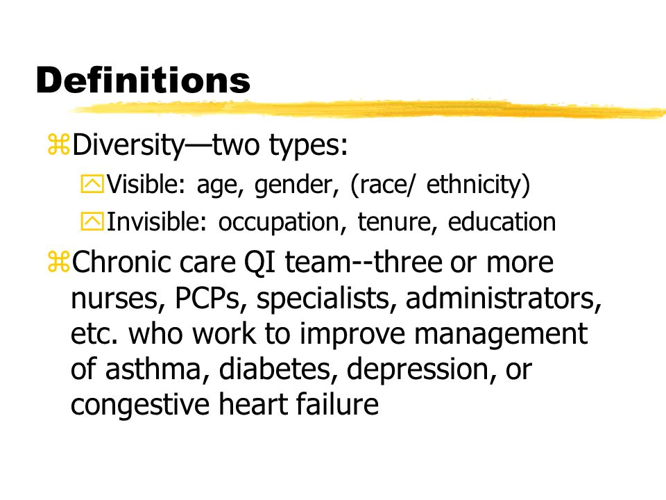 Definitions zDiversitytwo types: yVisible: age, gender, (race/ ethnicity) yInvisible: occupation, tenure, education zChronic care QI team--three or mo