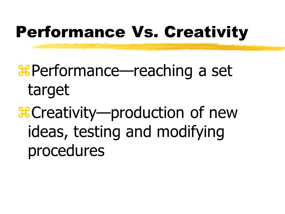 Performance Vs. Creativity zPerformancereaching a set target zCreativityproduction of new ideas, testing and modifying procedures