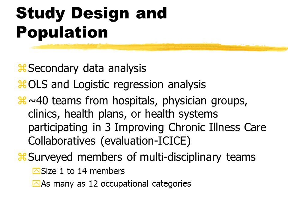 Study Design and Population zSecondary data analysis zOLS and Logistic regression analysis z~40 teams from hospitals, physician groups, clinics, healt