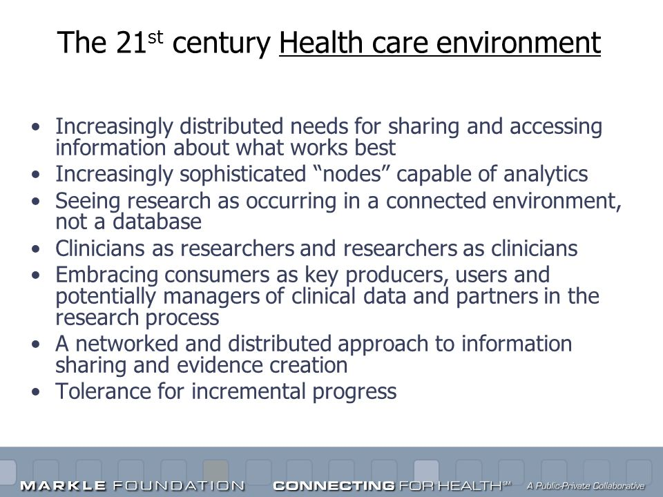 The 21 st century Health care environment Increasingly distributed needs for sharing and accessing information about what works best Increasingly soph