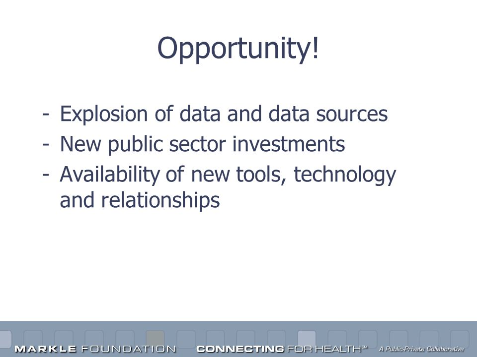 Opportunity! -Explosion of data and data sources -New public sector investments -Availability of new tools, technology and relationships