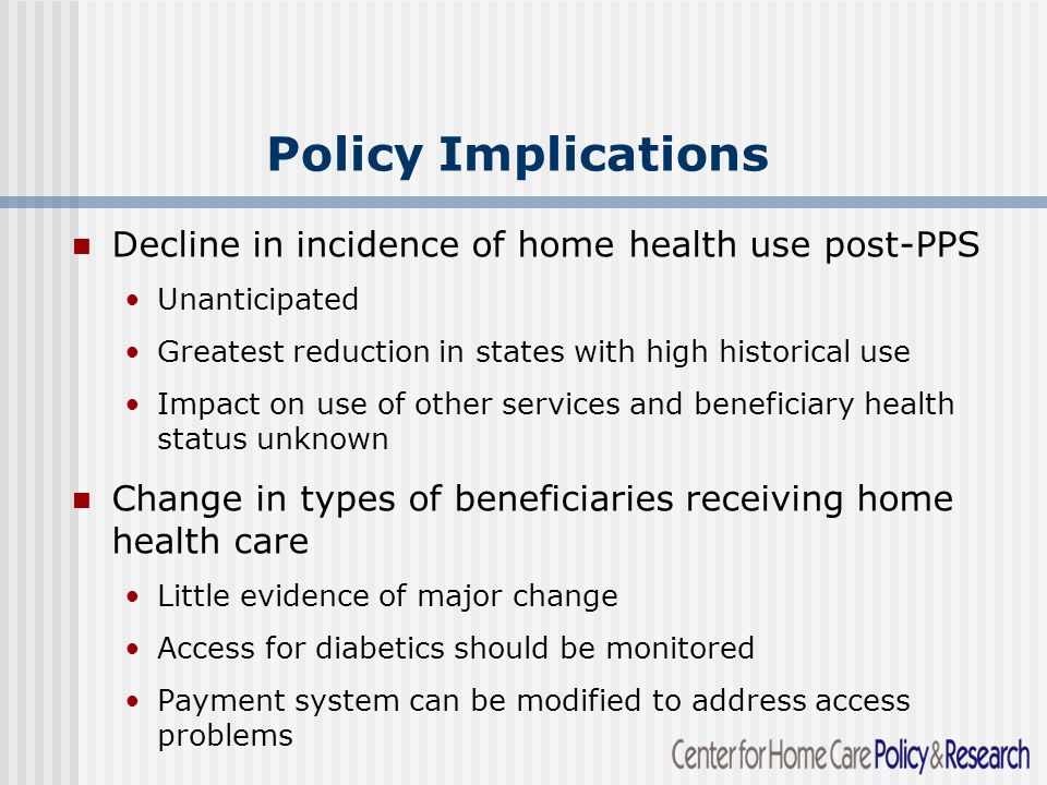 Policy Implications Decline in incidence of home health use post-PPS Unanticipated Greatest reduction in states with high historical use Impact on use