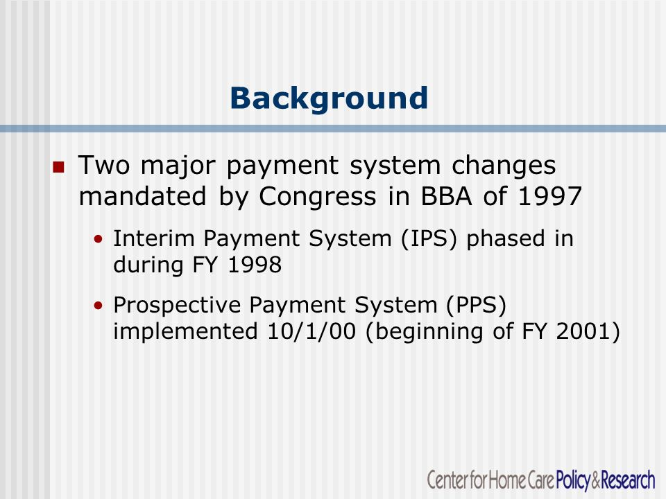 Background Two major payment system changes mandated by Congress in BBA of 1997 Interim Payment System (IPS) phased in during FY 1998 Prospective Payment System (PPS) implemented 10/1/00 (beginning of FY 2001)