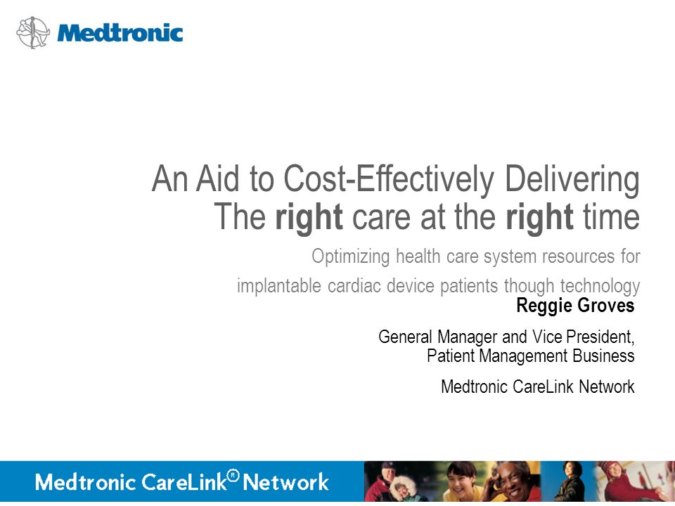 An Aid to Cost-Effectively Delivering The right care at the right time Optimizing health care system resources for implantable cardiac device patients though technology Reggie Groves General Manager and Vice President, Patient Management Business Medtronic CareLink Network
