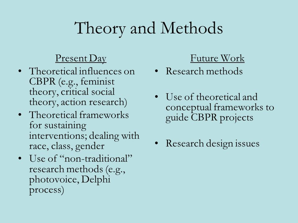 Theory and Methods Present Day Theoretical influences on CBPR (e.g., feminist theory, critical social theory, action research) Theoretical frameworks for sustaining interventions; dealing with race, class, gender Use of non-traditional research methods (e.g., photovoice, Delphi process) Future Work Research methods Use of theoretical and conceptual frameworks to guide CBPR projects Research design issues
