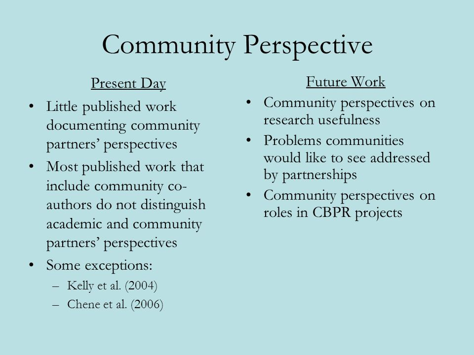 Community Perspective Present Day Little published work documenting community partners perspectives Most published work that include community co- authors do not distinguish academic and community partners perspectives Some exceptions: –Kelly et al.