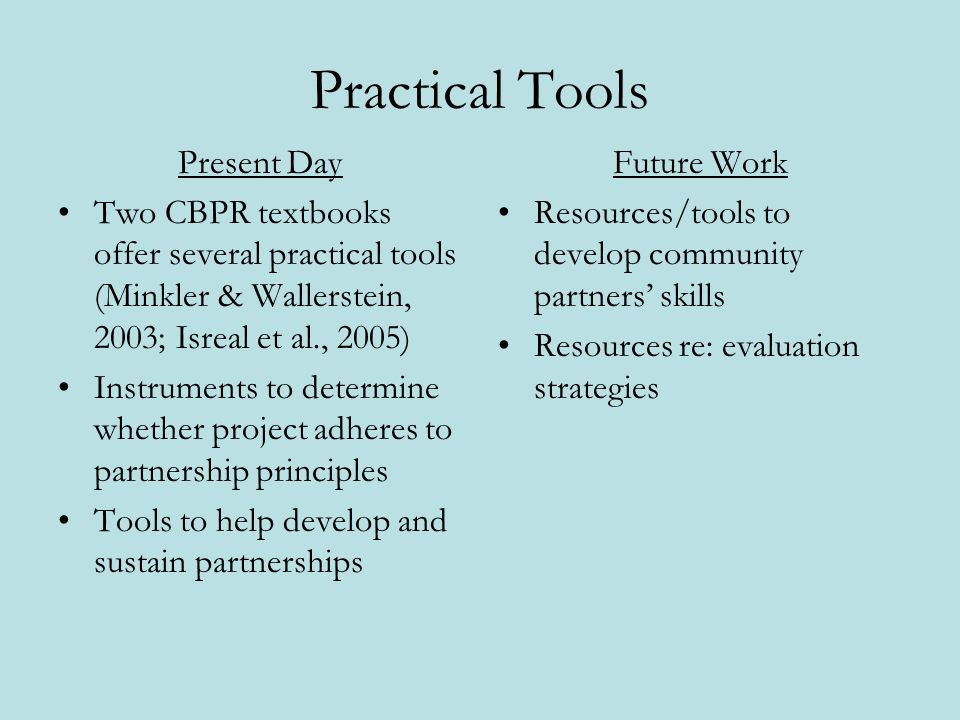 Practical Tools Present Day Two CBPR textbooks offer several practical tools (Minkler & Wallerstein, 2003; Isreal et al., 2005) Instruments to determine whether project adheres to partnership principles Tools to help develop and sustain partnerships Future Work Resources/tools to develop community partners skills Resources re: evaluation strategies