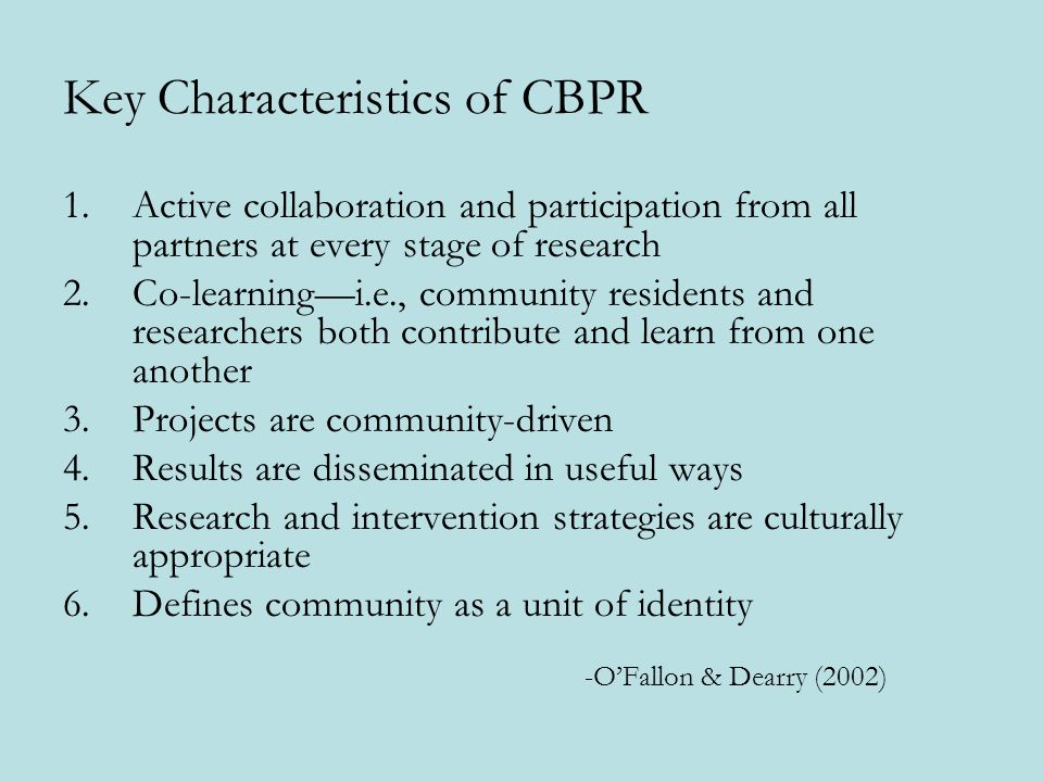 Key Characteristics of CBPR 1.Active collaboration and participation from all partners at every stage of research 2.Co-learningi.e., community residents and researchers both contribute and learn from one another 3.Projects are community-driven 4.Results are disseminated in useful ways 5.Research and intervention strategies are culturally appropriate 6.Defines community as a unit of identity -OFallon & Dearry (2002)