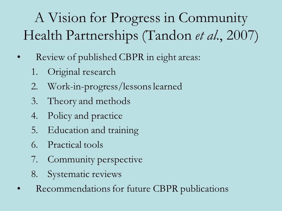 A Vision for Progress in Community Health Partnerships (Tandon et al., 2007) Review of published CBPR in eight areas: 1.Original research 2.Work-in-progress/lessons learned 3.Theory and methods 4.Policy and practice 5.Education and training 6.Practical tools 7.Community perspective 8.Systematic reviews Recommendations for future CBPR publications