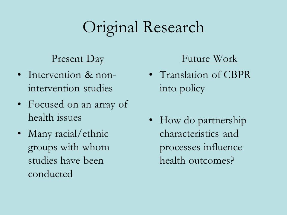 Original Research Present Day Intervention & non- intervention studies Focused on an array of health issues Many racial/ethnic groups with whom studies have been conducted Future Work Translation of CBPR into policy How do partnership characteristics and processes influence health outcomes