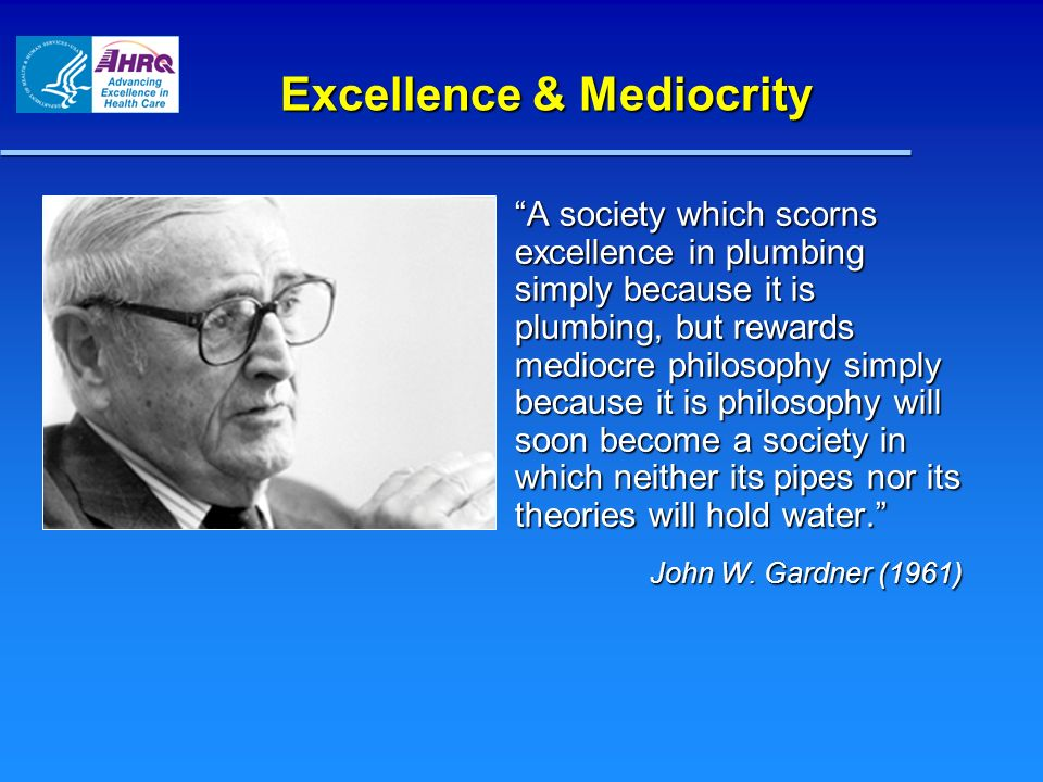 Excellence & Mediocrity A society which scorns excellence in plumbing simply because it is plumbing, but rewards mediocre philosophy simply because it is philosophy will soon become a society in which neither its pipes nor its theories will hold water.