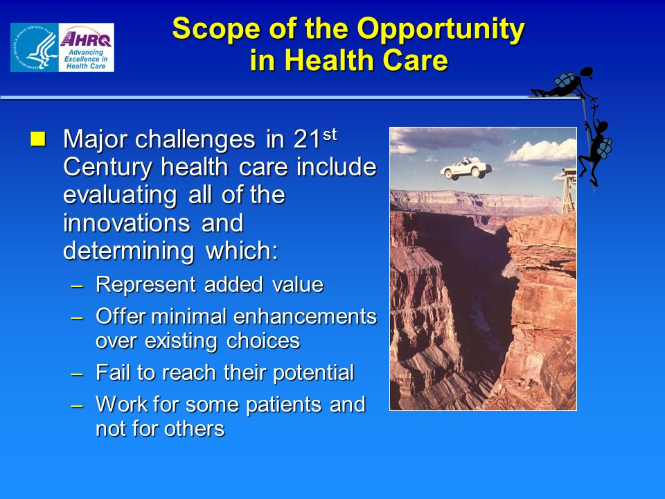 Scope of the Opportunity in Health Care Major challenges in 21 st Century health care include evaluating all of the innovations and determining which: Major challenges in 21 st Century health care include evaluating all of the innovations and determining which: – Represent added value – Offer minimal enhancements over existing choices – Fail to reach their potential – Work for some patients and not for others