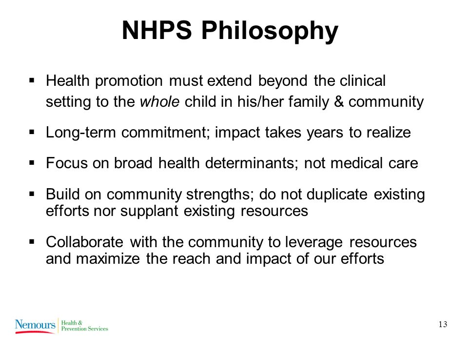 13 NHPS Philosophy Health promotion must extend beyond the clinical setting to the whole child in his/her family & community Long-term commitment; impact takes years to realize Focus on broad health determinants; not medical care Build on community strengths; do not duplicate existing efforts nor supplant existing resources Collaborate with the community to leverage resources and maximize the reach and impact of our efforts