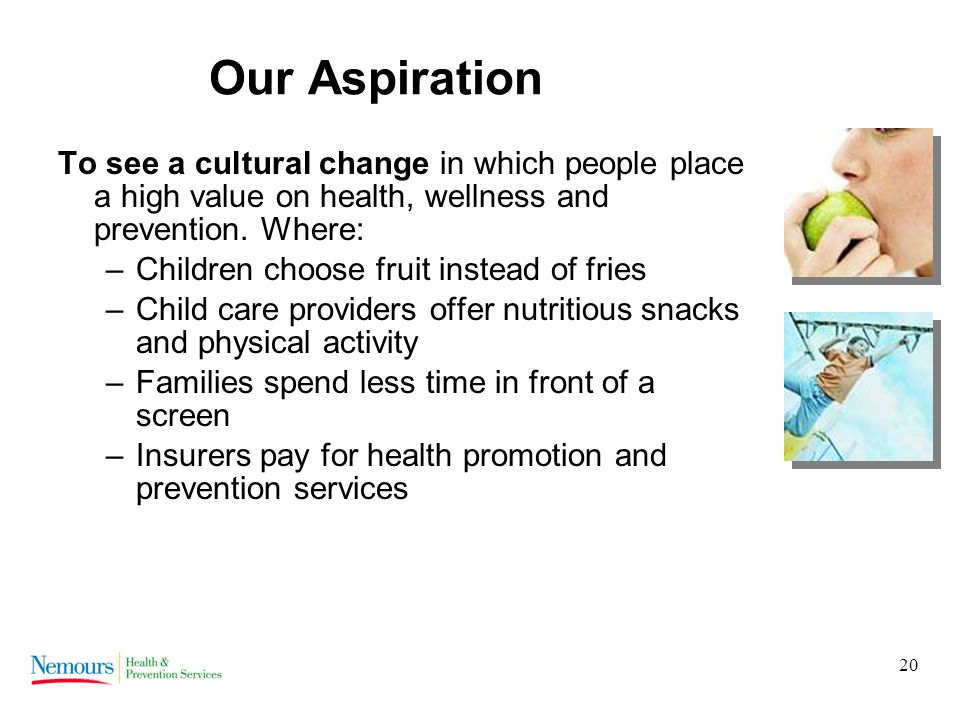 20 Our Aspiration To see a cultural change in which people place a high value on health, wellness and prevention.